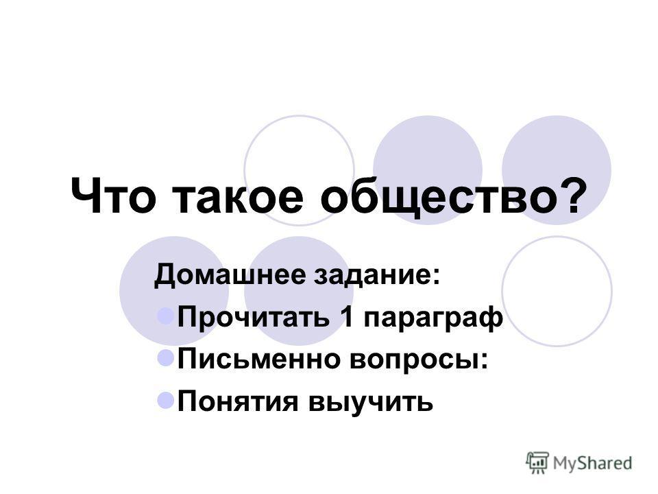 Что такое общество? Домашнее задание: Прочитать 1 параграф Письменно вопросы: Понятия выучить