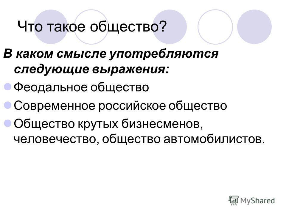 Что такое общество? В каком смысле употребляются следующие выражения: Феодальное общество Современное российское общество Общество крутых бизнесменов, человечество, общество автомобилистов.