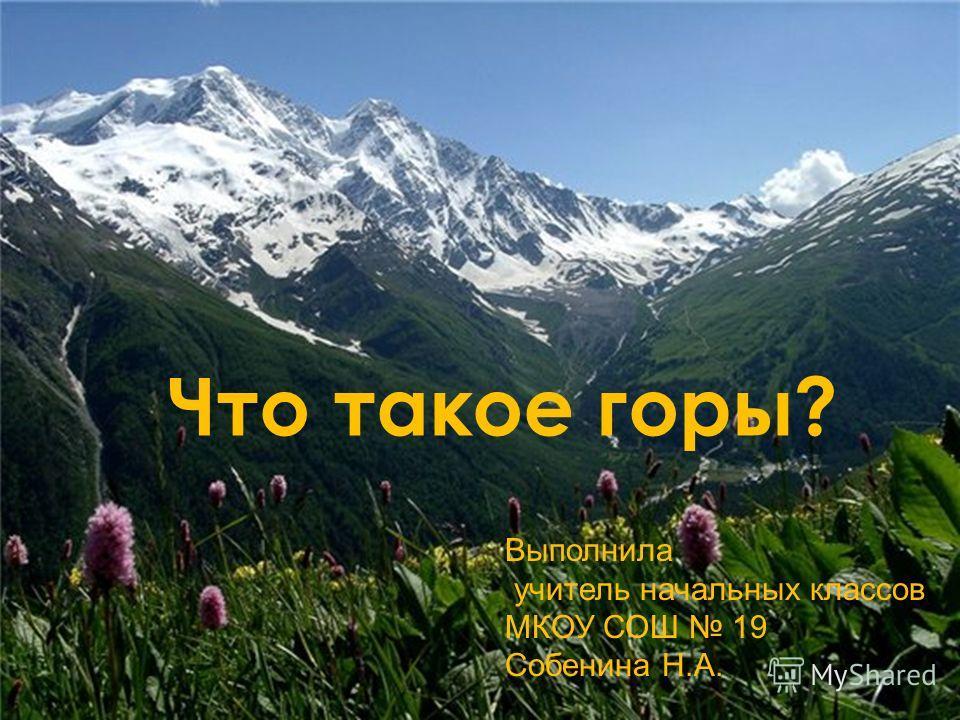 Что такое горы? Выполнила учитель начальных классов МКОУ СОШ 19 Собенина Н.А.