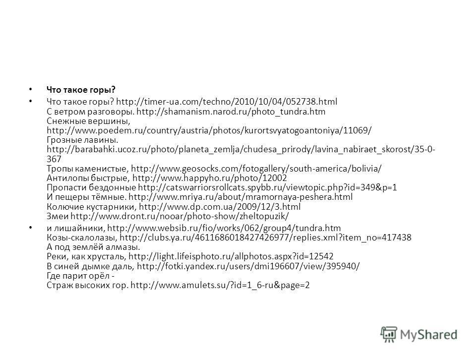 Что такое горы? Что такое горы? http://timer-ua.com/techno/2010/10/04/052738.html С ветром разговоры. http://shamanism.narod.ru/photo_tundra.htm Снежные вершины, http://www.poedem.ru/country/austria/photos/kurortsvyatogoantoniya/11069/ Грозные лавины