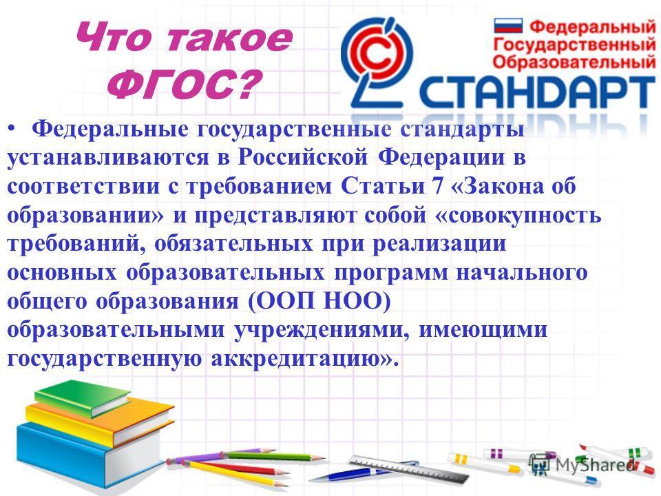 Что такое ФГОС? Федеральные государственные стандарты устанавливаются в Российской Федерации в соответствии с требованием Статьи 7 «Закона об образовании» и представляют собой «совокупность требований, обязательных при реализации основных образовател