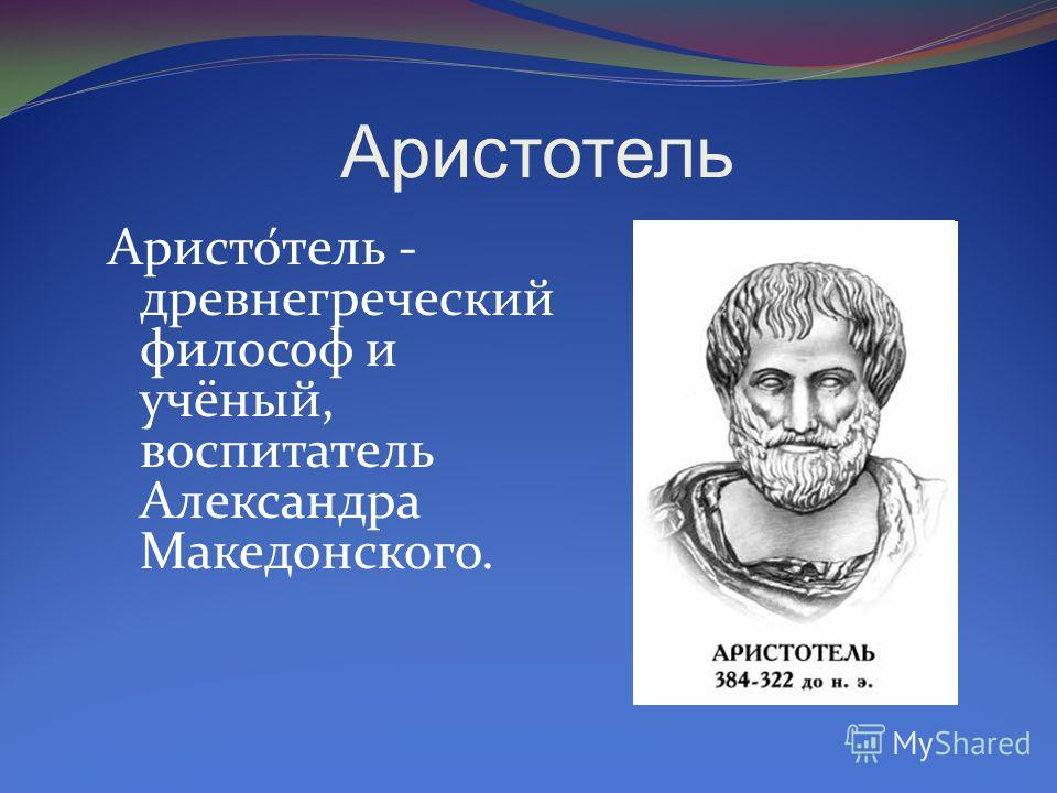 Аристотель Аристо́тель - древнегреческий философ и учёный, воспитатель Александра Македонского.