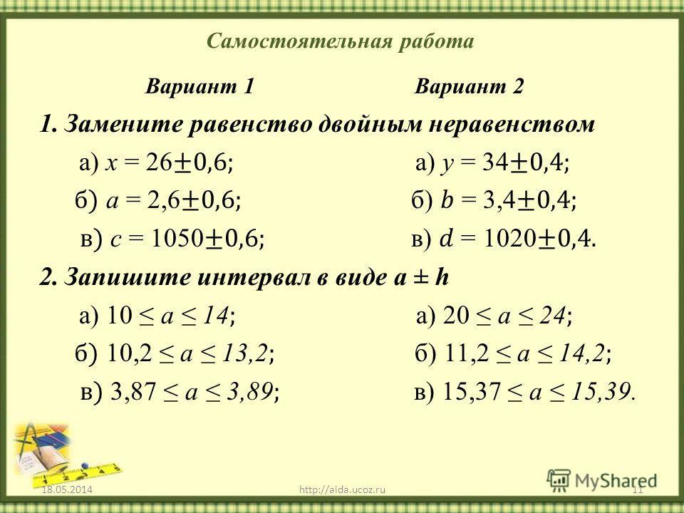 Самостоятельная работа 18.05.201411http://aida.ucoz.ru Вариант 1 Вариант 2 1.Замените равенство двойным неравенством а) х = 26 ±0,6; а) у = 34 ±0,4; б) а = 2,6 ±0,6; б) = 3,4 ±0,4; в) с = 1050 ±0,6; в) = 1020 ±0,4. 2.Запишите интервал в виде а ± h а)