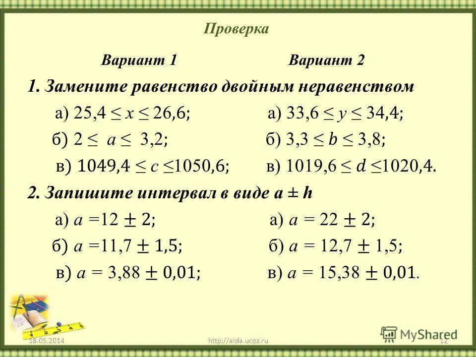 Проверка 18.05.201412http://aida.ucoz.ru Вариант 1 Вариант 2 1.Замените равенство двойным неравенством а) 25,4 х 26,6; а) 33,6 у 34,4; б) 2 а 3,2 ; б) 3,3 3,8 ; в) 1049,4 с 1050,6; в) 1019,6 1020,4. 2.Запишите интервал в виде а ± h а) а =12 ± 2; а) а