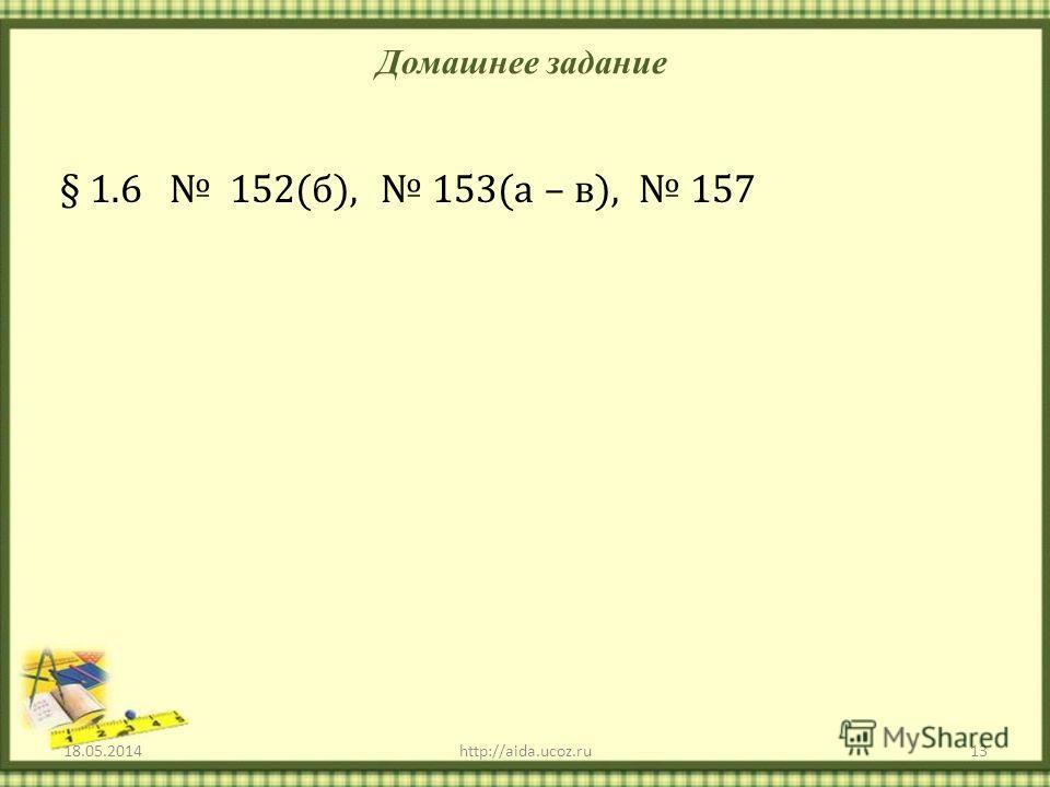Домашнее задание 18.05.201413http://aida.ucoz.ru § 1.6 152(б), 153(а – в), 157