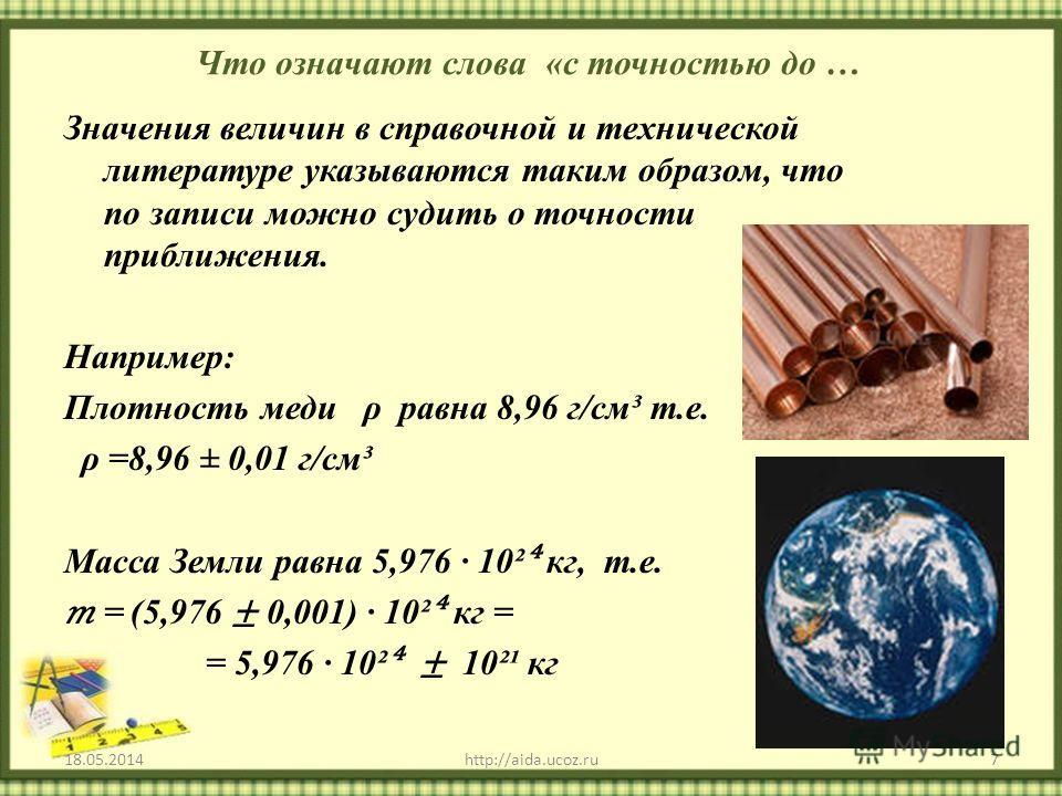 Что означают слова «с точностью до … Значения величин в справочной и технической литературе указываются таким образом, что по записи можно судить о точности приближения. Например: Плотность меди ρ равна 8,96 г/см³ т.е. ρ =8,96 ± 0,01 г/см³ Масса Земл