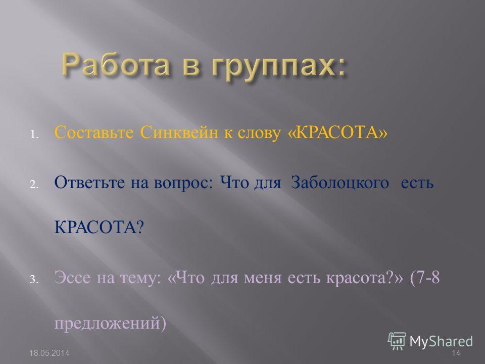 1. Составьте Синквейн к слову « КРАСОТА » 2. Ответьте на вопрос : Что для Заболоцкого есть КРАСОТА ? 3. Эссе на тему : « Что для меня есть красота ?» (7-8 предложений ) 18.05.201414