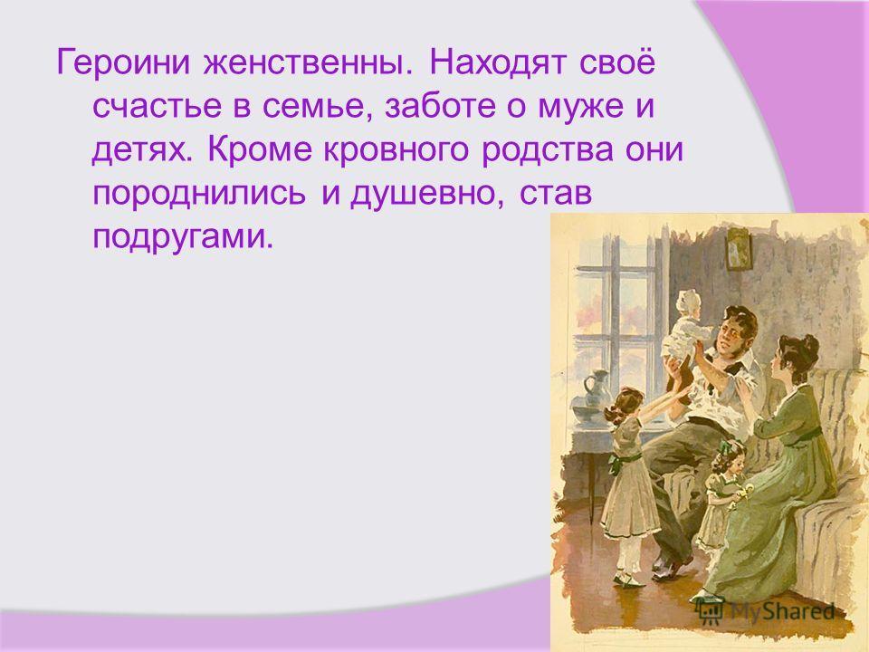 Героини женственны. Находят своё счастье в семье, заботе о муже и детях. Кроме кровного родства они породнились и душевно, став подругами.