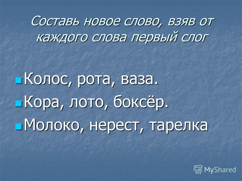 Составь новое слово, взяв от каждого слова первый слог Колос, рота, ваза. Колос, рота, ваза. Кора, лото, боксёр. Кора, лото, боксёр. Молоко, нерест, тарелка Молоко, нерест, тарелка