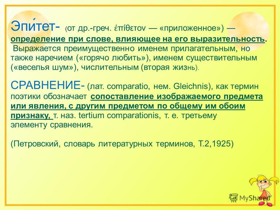Эпи́тет- ( от др.-греч. πίθετον «приложенное») определение при слове, влияющее на его выразительность. Выражается преимущественно именем прилагательным, но также наречием («горячо любить»), именем существительным («веселья шум»), числительным (вторая