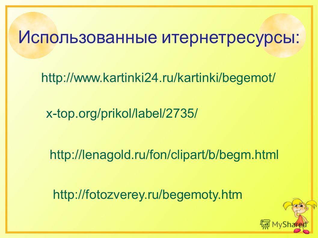 x-top.org/prikol/label/2735/ http://lenagold.ru/fon/clipart/b/begm.html http://www.kartinki24.ru/kartinki/begemot/ Использованные итернетресурсы: http://fotozverey.ru/begemoty.htm