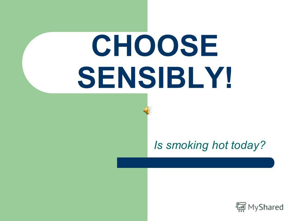 CHOOSE SENSIBLY! Is smoking hot today?