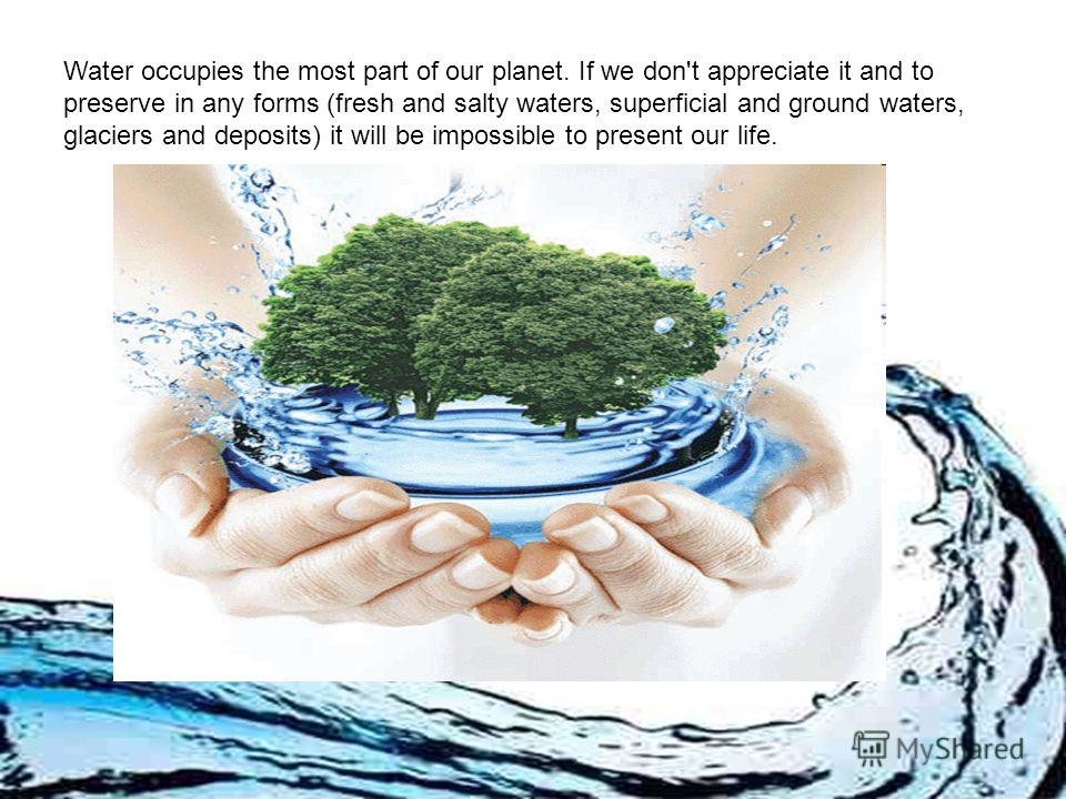 Water occupies the most part of our planet. If we don't appreciate it and to preserve in any forms (fresh and salty waters, superficial and ground waters, glaciers and deposits) it will be impossible to present our life.
