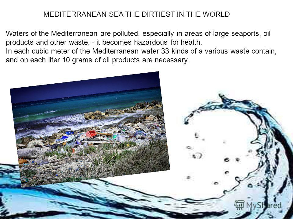 MEDITERRANEAN SEA THE DIRTIEST IN THE WORLD Waters of the Mediterranean are polluted, especially in areas of large seaports, oil products and other waste, - it becomes hazardous for health. In each cubic meter of the Mediterranean water 33 kinds of a