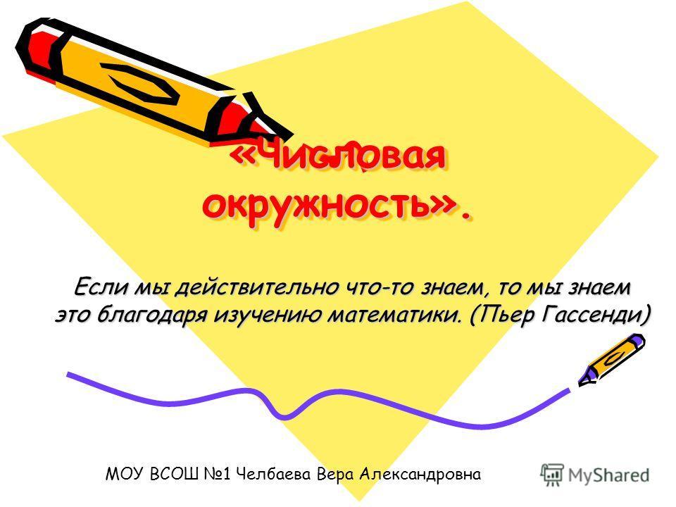 «Числовая окружность». Если мы действительно что-то знаем, то мы знаем это благодаря изучению математики. (Пьер Гассенди) МОУ ВСОШ 1 Челбаева Вера Александровна