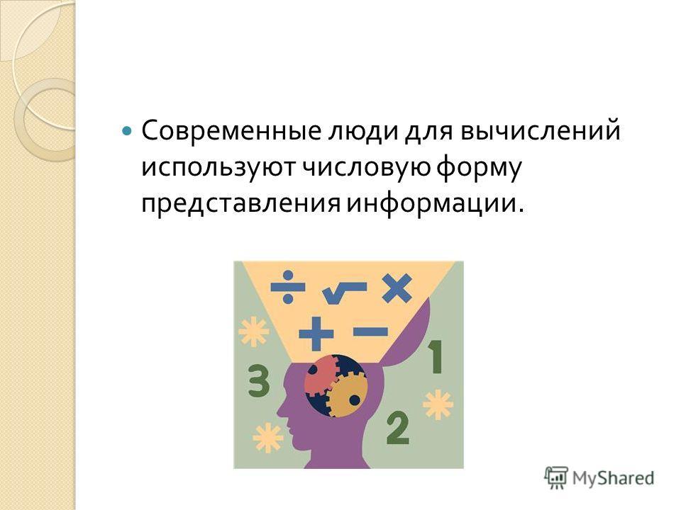 Современные люди для вычислений используют числовую форму представления информации.