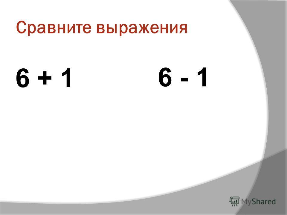 Сравните выражения 6 + 1 6 - 1