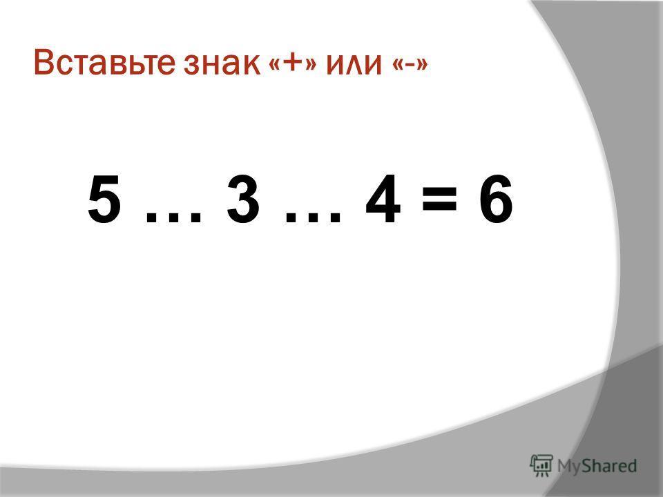 Вставьте знак «+» или «-» 5 … 3 … 4 = 6