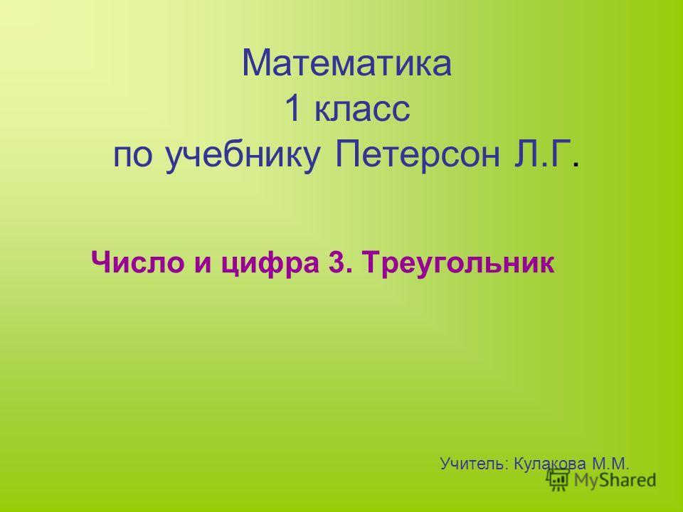 Математика 1 класс по учебнику Петерсон Л.Г. Число и цифра 3. Треугольник Учитель: Кулакова М.М.