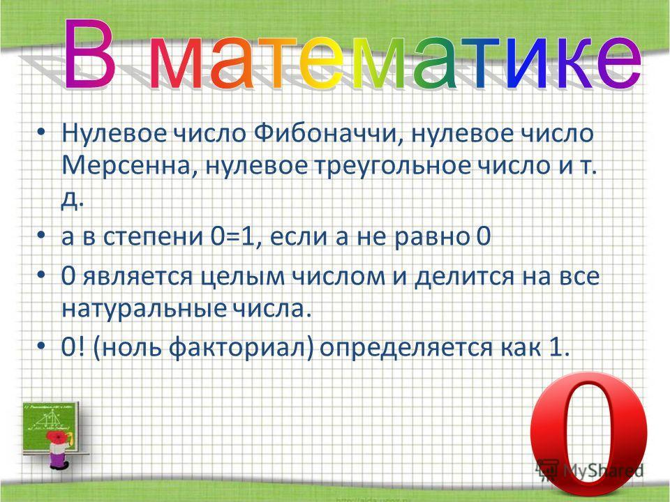 Нулевое число Фибоначчи, нулевое число Мерсенна, нулевое треугольное число и т. д. а в степени 0=1, если а не равно 0 0 является целым числом и делится на все натуральные числа. 0! (ноль факториал) определяется как 1.