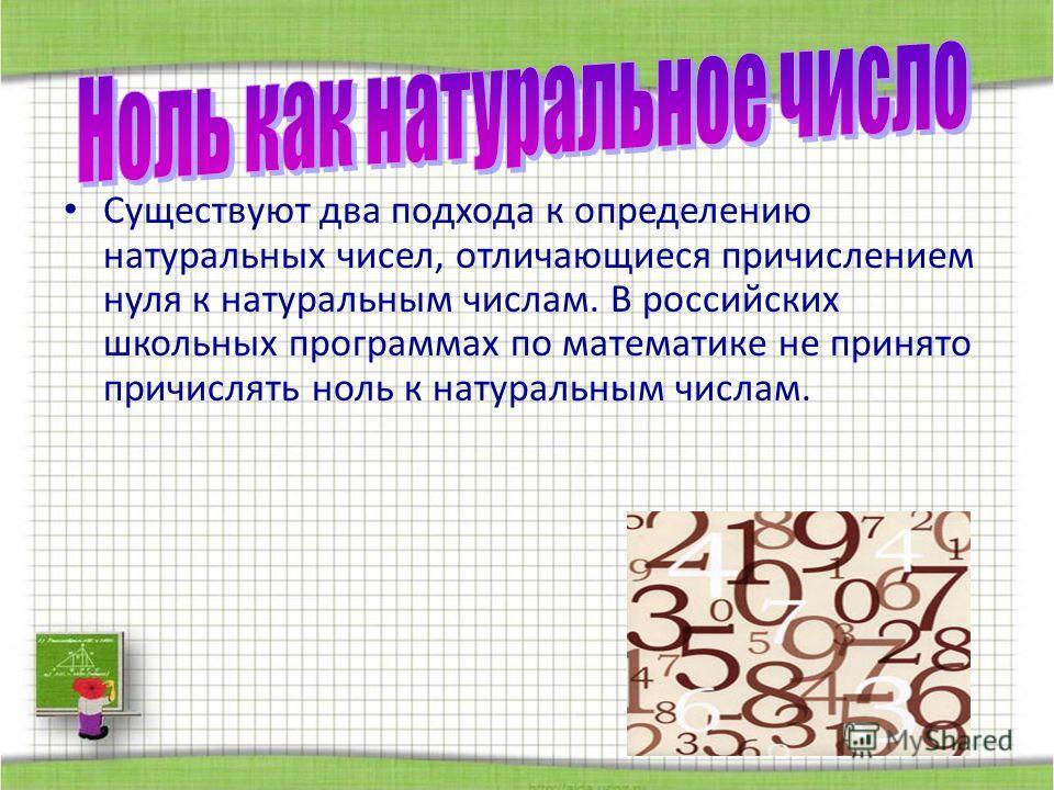 Существуют два подхода к определению натуральных чисел, отличающиеся причислением нуля к натуральным числам. В российских школьных программах по математике не принято причислять ноль к натуральным числам.