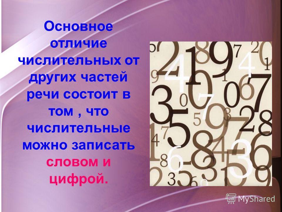 Основное отличие числительных от других частей речи состоит в том, что числительные можно записать словом и цифрой.
