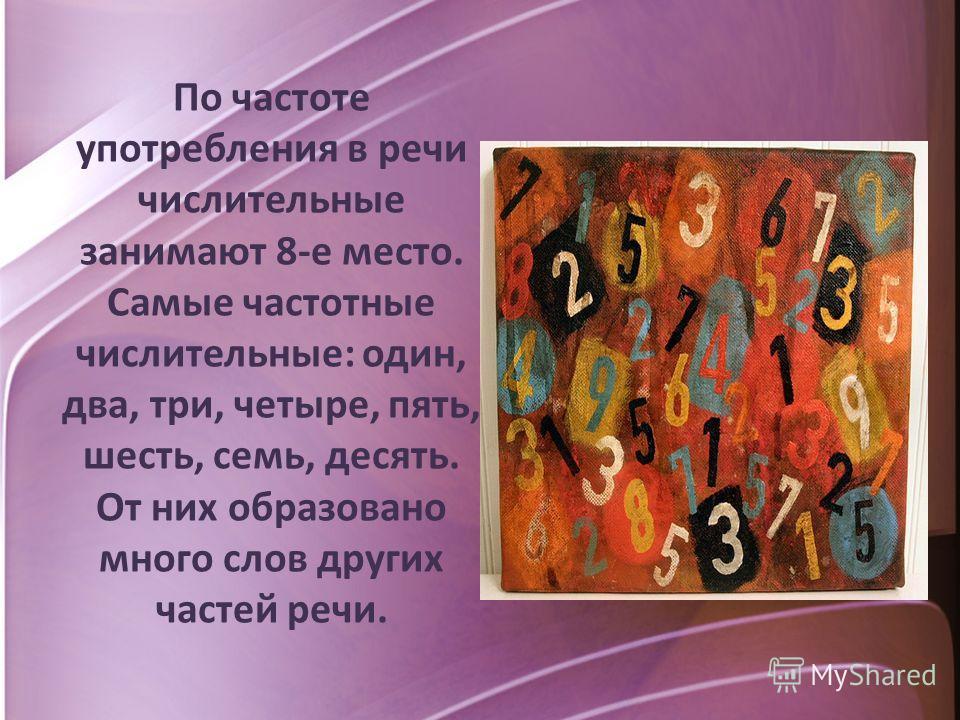 По частоте употребления в речи числительные занимают 8-е место. Самые частотные числительные: один, два, три, четыре, пять, шесть, семь, десять. От них образовано много слов других частей речи.