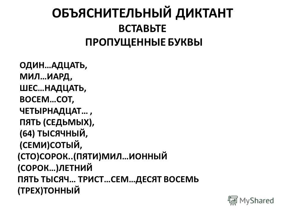 ОБЪЯСНИТЕЛЬНЫЙ ДИКТАНТ ВСТАВЬТЕ ПРОПУЩЕННЫЕ БУКВЫ ОДИН…АДЦАТЬ, МИЛ…ИАРД, ШЕС…НАДЦАТЬ, ВОСЕМ…СОТ, ЧЕТЫРНАДЦАТ…, ПЯТЬ (СЕДЬМЫХ), (64) ТЫСЯЧНЫЙ, (СЕМИ)СОТЫЙ, (СТО)СОРОК..(ПЯТИ)МИЛ…ИОННЫЙ (СОРОК…)ЛЕТНИЙ ПЯТЬ ТЫСЯЧ… ТРИСТ…СЕМ…ДЕСЯТ ВОСЕМЬ (ТРЕХ)ТОННЫЙ