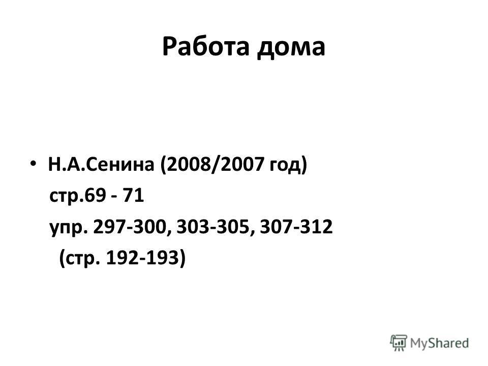 Работа дома Н.А.Сенина (2008/2007 год) стр.69 - 71 упр. 297-300, 303-305, 307-312 (стр. 192-193)