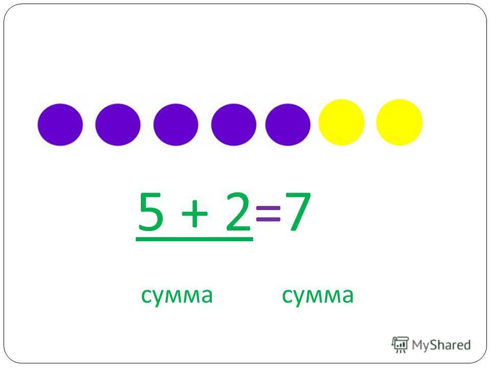 5 + 2=7 сумма сумма