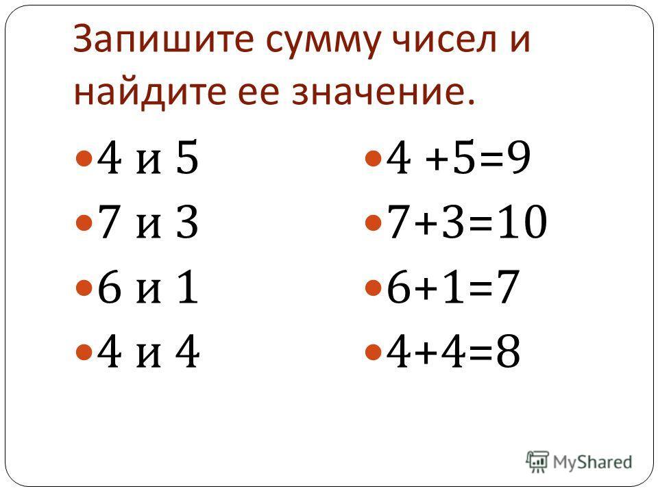 Запишите сумму чисел и найдите ее значение. 4 и 5 7 и 3 6 и 1 4 и 4 4 +5=9 7+3=10 6+1=7 4+4=8
