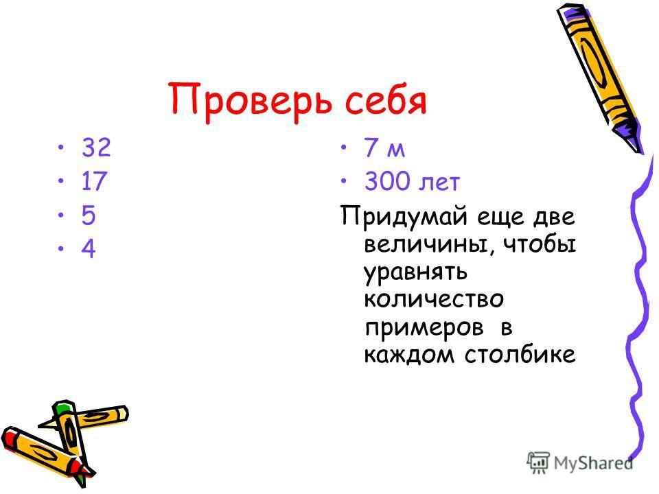 Проверь себя 32 17 5 4 7 м 300 лет Придумай еще две величины, чтобы уравнять количество примеров в каждом столбике
