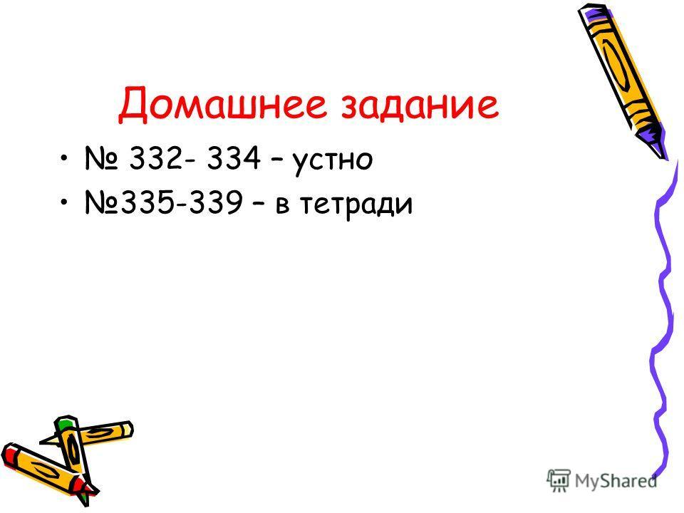 Домашнее задание 332- 334 – устно 335-339 – в тетради