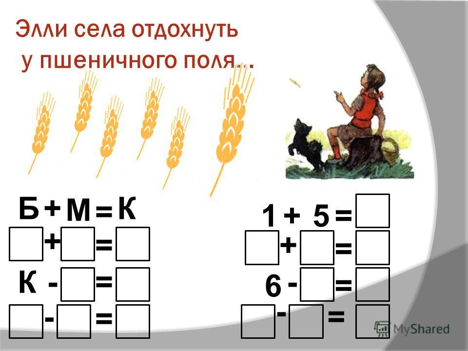 Элли села отдохнуть у пшеничного поля… Б+ М = К + = -= - = К 1+5= + = =6 - = -
