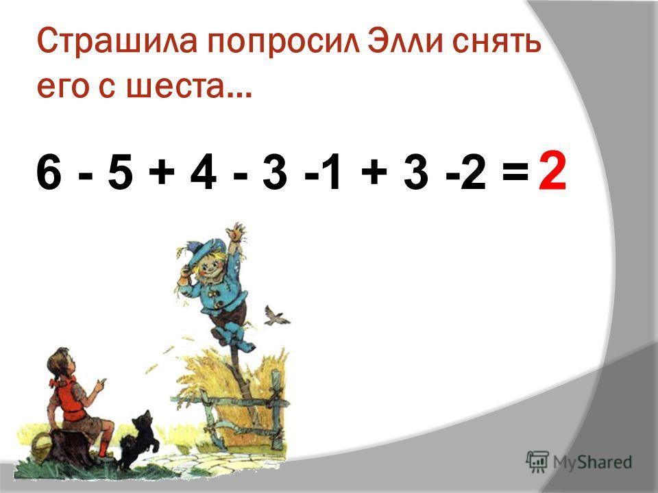 Страшила попросил Элли снять его с шеста… 6 - 5 + 4 - 3 -1 + 3 -2 = 2