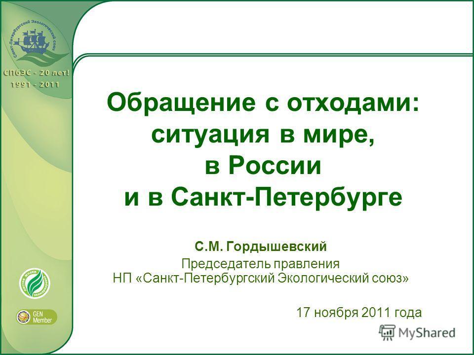 Обращение с отходами: ситуация в мире, в России и в Санкт-Петербурге С.М. Гордышевский Председатель правления НП «Санкт-Петербургский Экологический союз» 17 ноября 2011 года