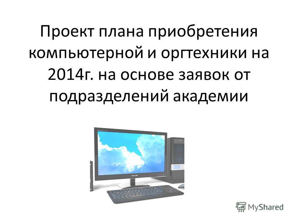 Проект плана приобретения компьютерной и оргтехники на 2014г. на основе заявок от подразделений академии