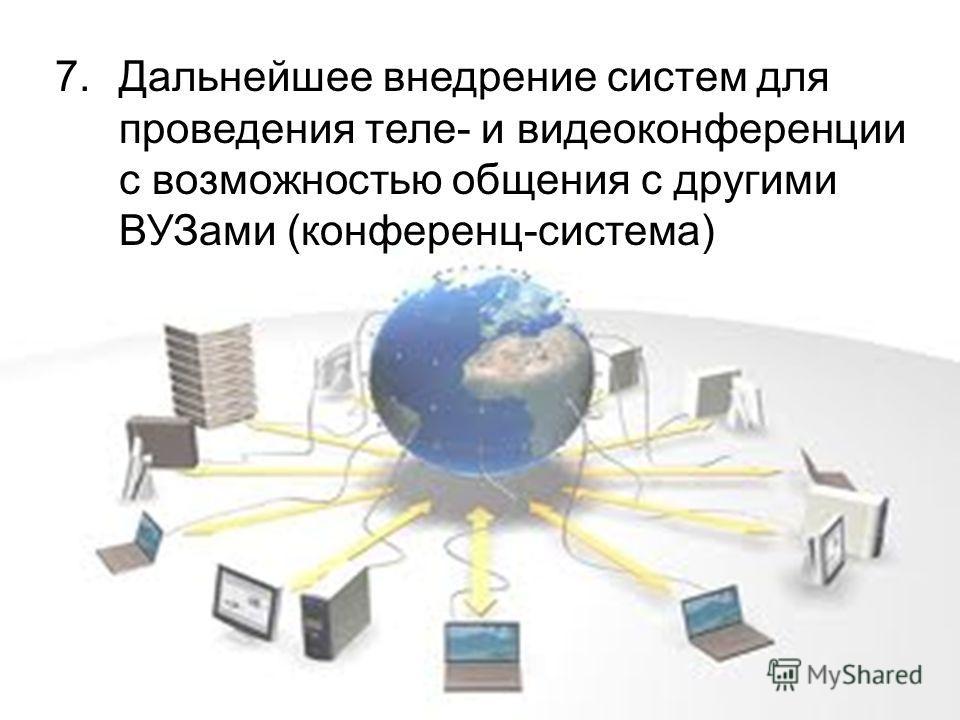 7.Дальнейшее внедрение систем для проведения теле- и видеоконференции с возможностью общения с другими ВУЗами (конференц-система)