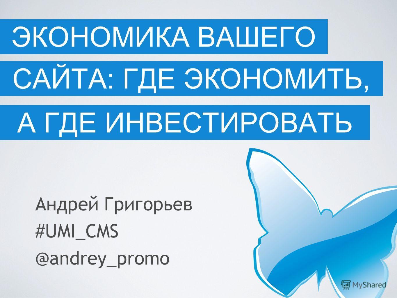 САЙТА: ГДЕ ЭКОНОМИТЬ, Андрей Григорьев #UMI_CMS @andrey_promo ЭКОНОМИКА ВАШЕГО А ГДЕ ИНВЕСТИРОВАТЬ
