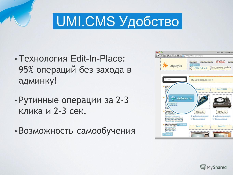 Технология Edit-In-Place : 95% операций без захода в админку! Рутинные операции за 2-3 клика и 2-3 сек. Возможность самообучения UMI.CMS Удобство