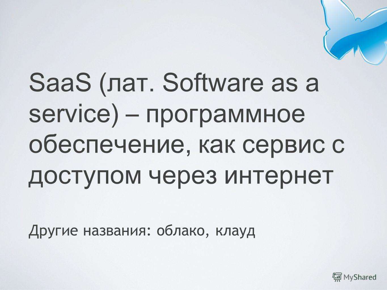 SaaS (лат. Software as a service) – программное обеспечение, как сервис с доступом через интернет Другие названия: облако, клауд