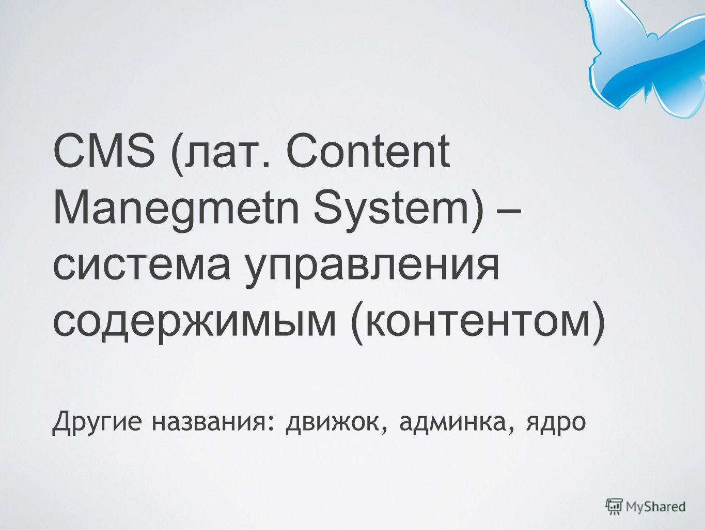 CMS (лат. Content Manegmetn System) – система управления содержимым (контентом) Другие названия: движок, админка, ядро