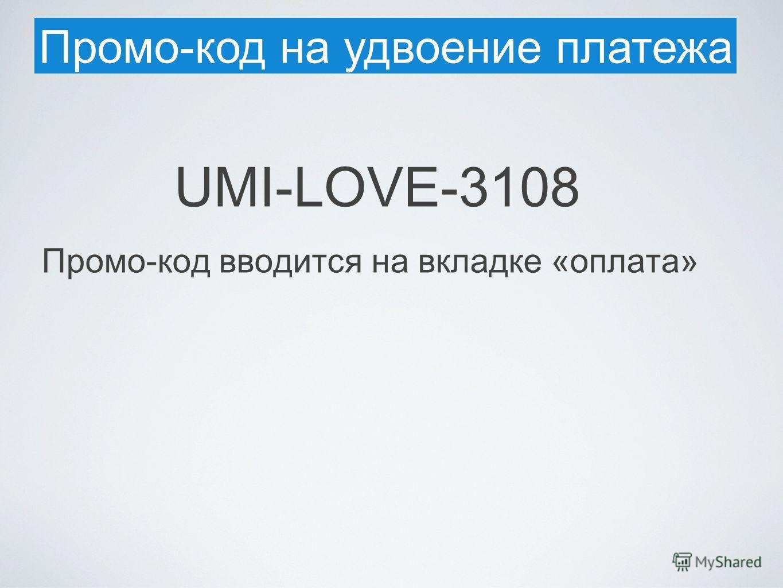 Промо-код на удвоение платежа UMI-LOVE-3108 Промо-код вводится на вкладке «оплата»