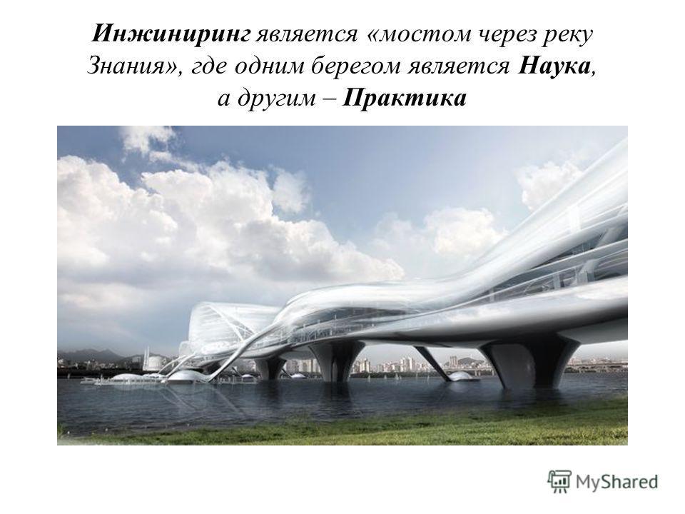 Инжиниринг является «мостом через реку Знания», где одним берегом является Наука, а другим – Практика