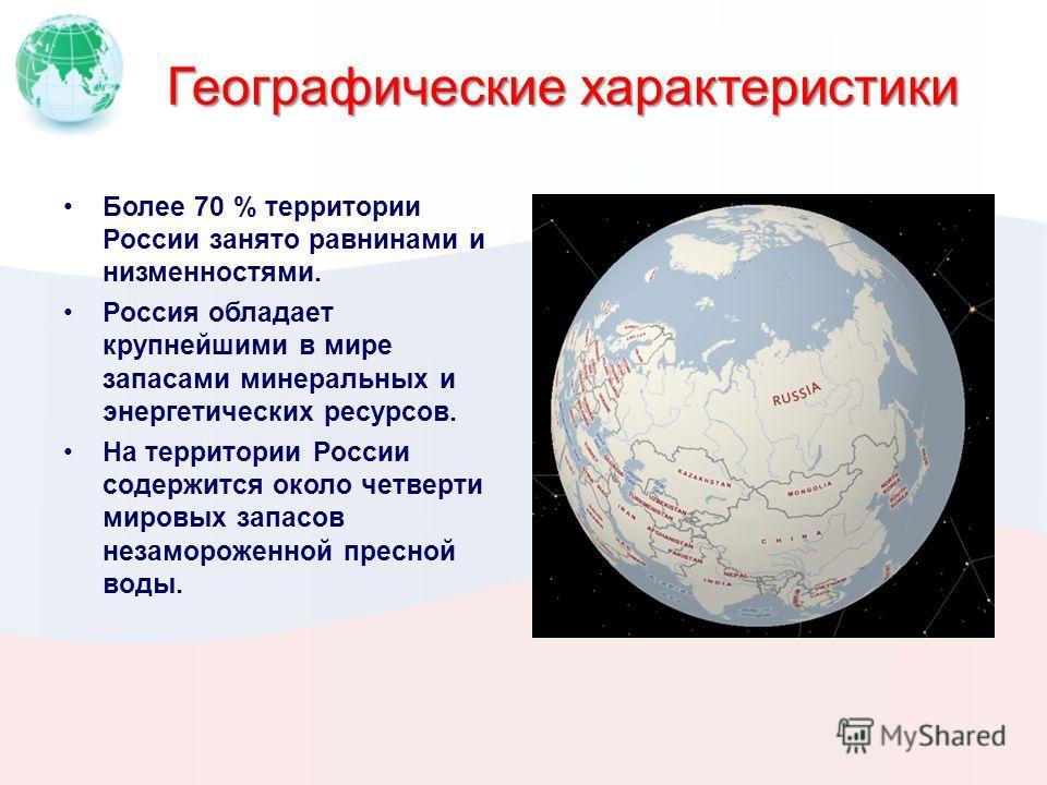 Географические характеристики Более 70 % территории России занято равнинами и низменностями. Россия обладает крупнейшими в мире запасами минеральных и энергетических ресурсов. На территории России содержится около четверти мировых запасов незаморожен