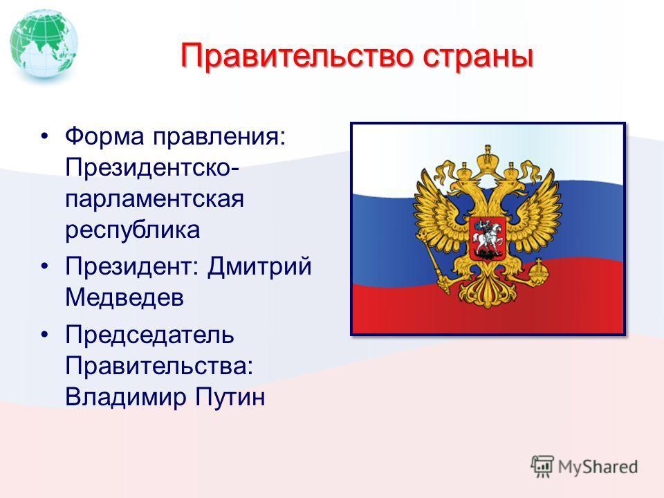 Правительство страны Форма правления: Президентско- парламентская республика Президент: Дмитрий Медведев Председатель Правительства: Владимир Путин