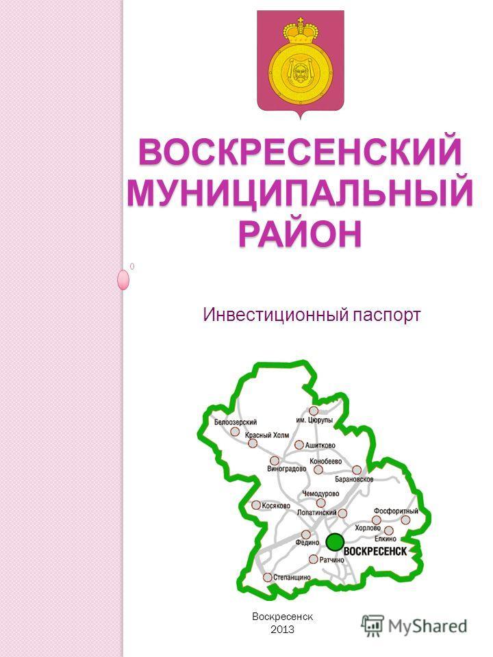 ВОСКРЕСЕНСКИЙ МУНИЦИПАЛЬНЫЙ РАЙОН Инвестиционный паспорт Воскресенск 2013