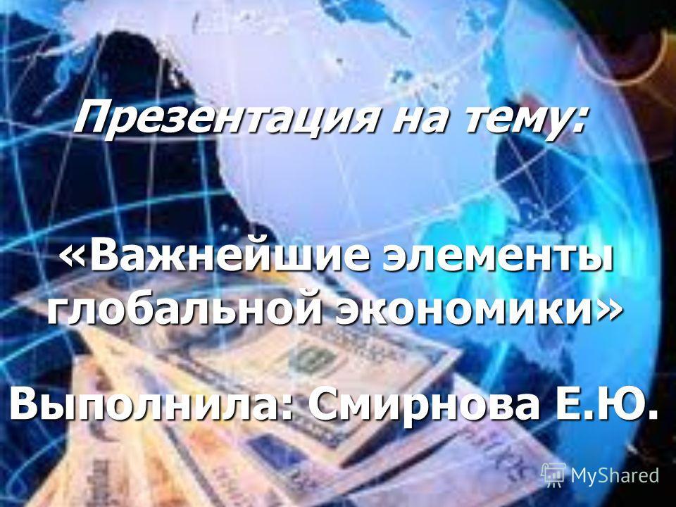 Презентация на тему: «Важнейшие элементы глобальной экономики» Выполнила: Смирнова Е.Ю.