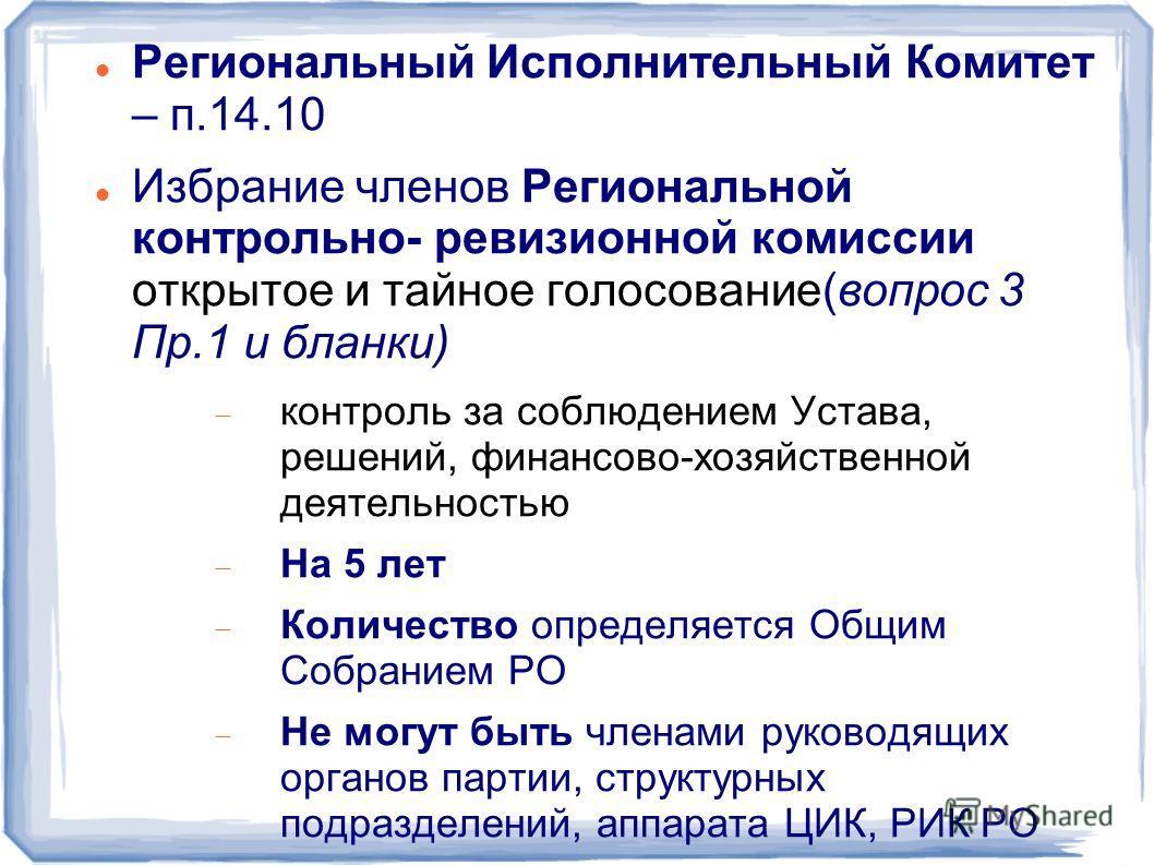 Региональный Исполнительный Комитет – п.14.10 Избрание членов Региональной контрольно- ревизионной комиссии открытое и тайное голосование(вопрос 3 Пр.1 и бланки) контроль за соблюдением Устава, решений, финансово-хозяйственной деятельностью На 5 лет