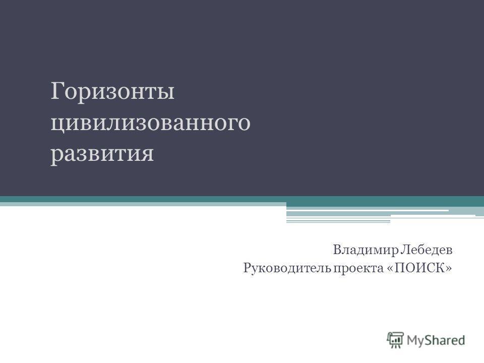 Горизонты цивилизованного развития Владимир Лебедев Руководитель проекта «ПОИСК»